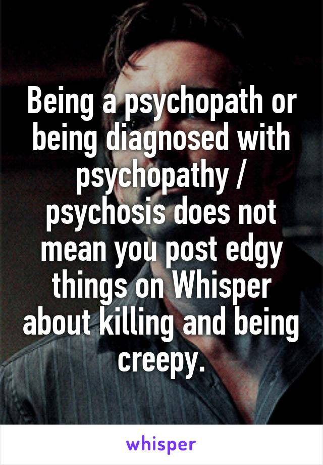 Being a psychopath or being diagnosed with psychopathy / psychosis does not mean you post edgy things on Whisper about killing and being creepy.