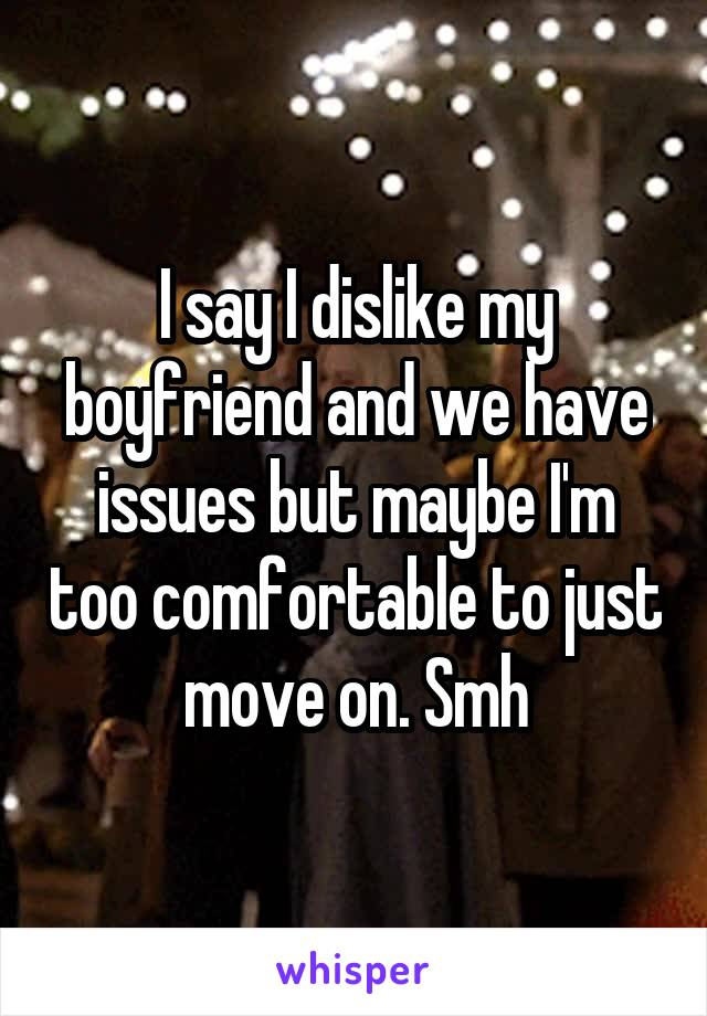 I say I dislike my boyfriend and we have issues but maybe I'm too comfortable to just move on. Smh