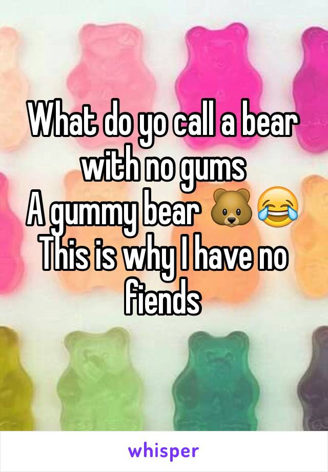 What do yo call a bear with no gums  A gummy bear 🐻😂 This is why I have no fiends