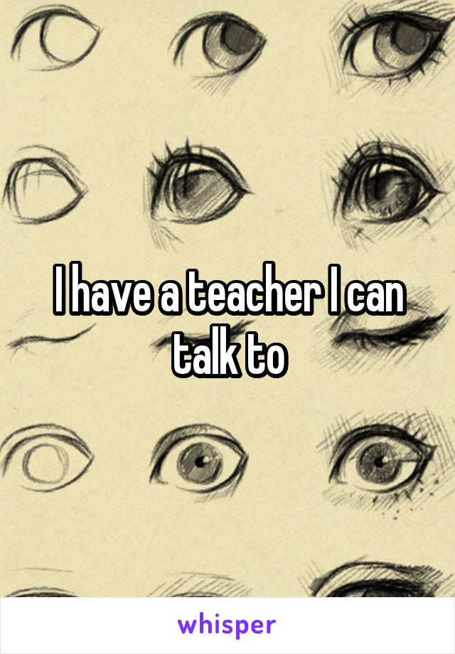 I have a teacher I can talk to