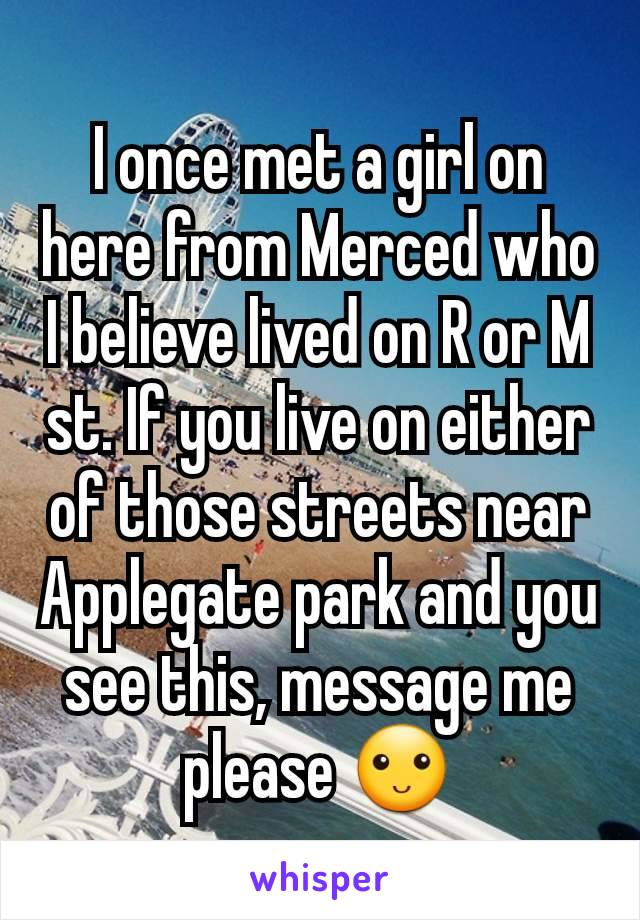 I once met a girl on here from Merced who I believe lived on R or M st. If you live on either of those streets near Applegate park and you see this, message me please 🙂
