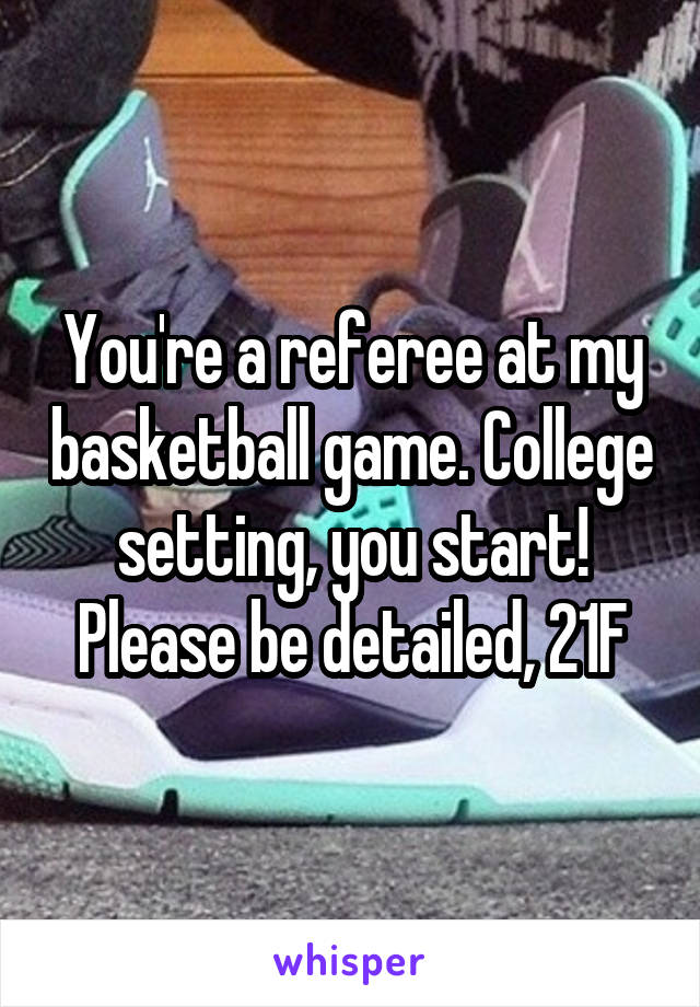 You're a referee at my basketball game. College setting, you start! Please be detailed, 21F