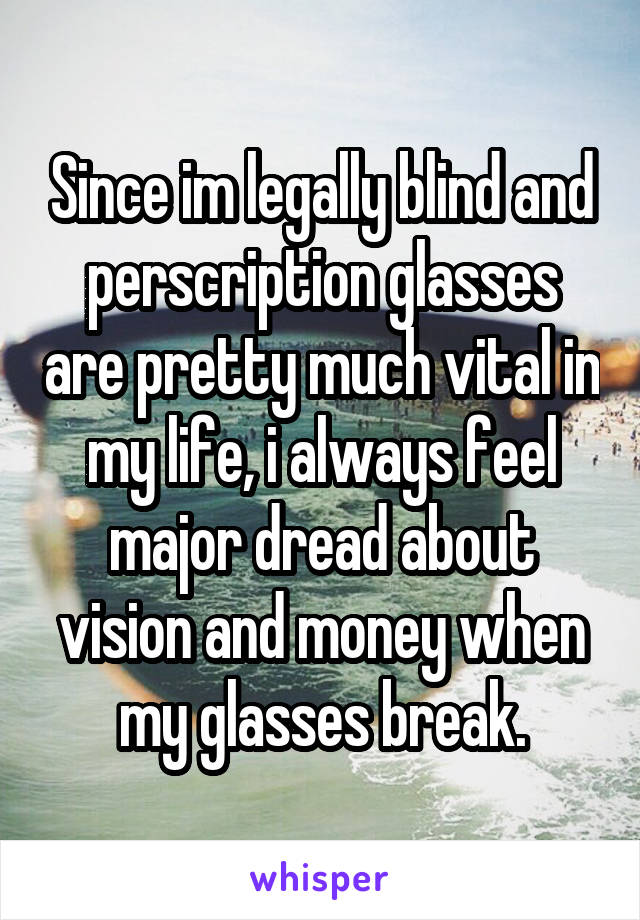 Since im legally blind and perscription glasses are pretty much vital in my life, i always feel major dread about vision and money when my glasses break.