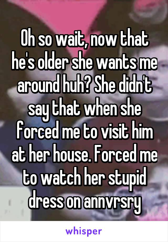 Oh so wait, now that he's older she wants me around huh? She didn't say that when she forced me to visit him at her house. Forced me to watch her stupid dress on annvrsry