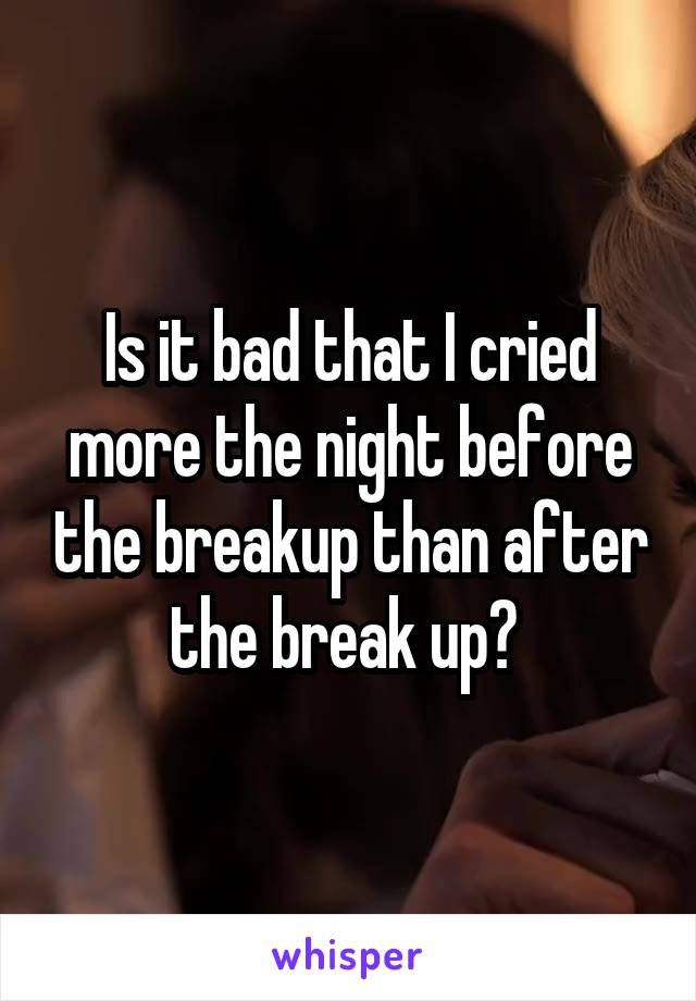 Is it bad that I cried more the night before the breakup than after the break up?