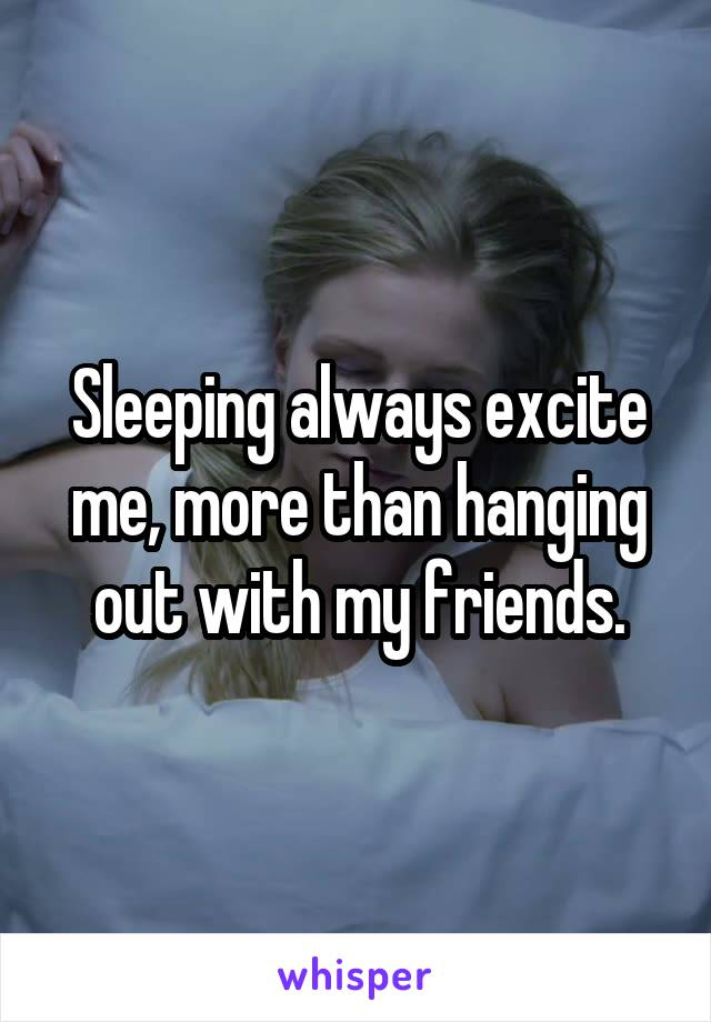 Sleeping always excite me, more than hanging out with my friends.