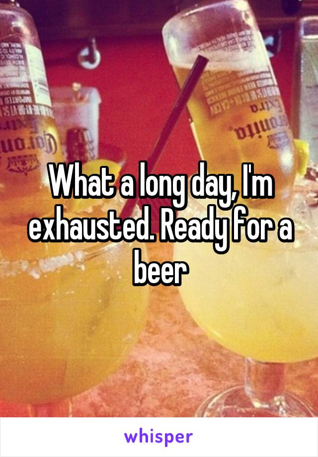 What a long day, I'm exhausted. Ready for a beer