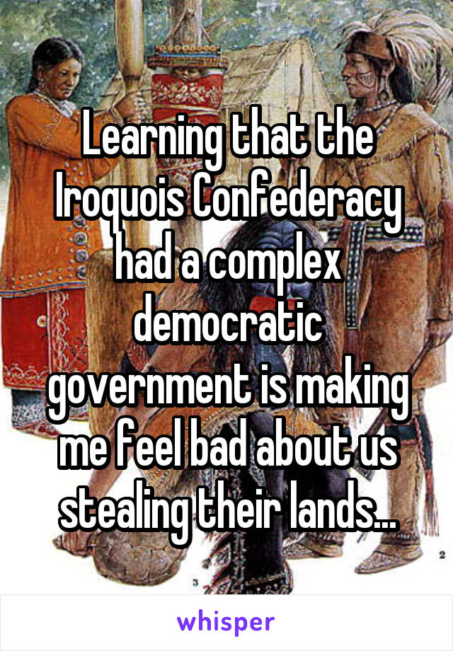 Learning that the Iroquois Confederacy had a complex democratic government is making me feel bad about us stealing their lands...