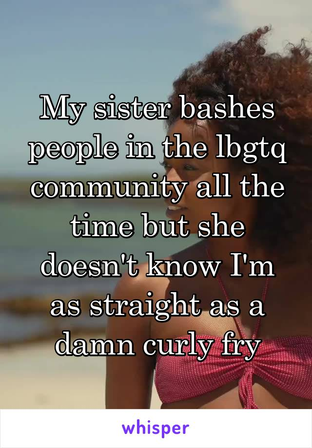 My sister bashes people in the lbgtq community all the time but she doesn't know I'm as straight as a damn curly fry