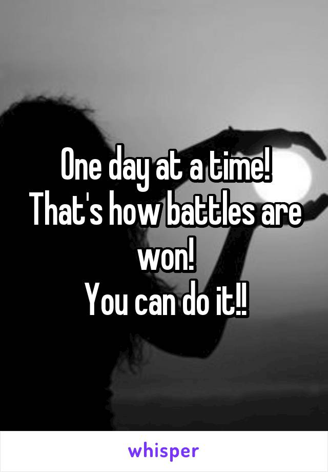 One day at a time! That's how battles are won! You can do it!!