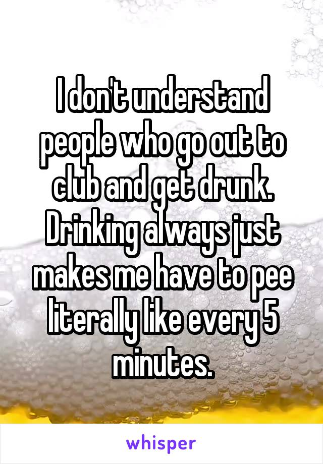 I don't understand people who go out to club and get drunk. Drinking always just makes me have to pee literally like every 5 minutes.