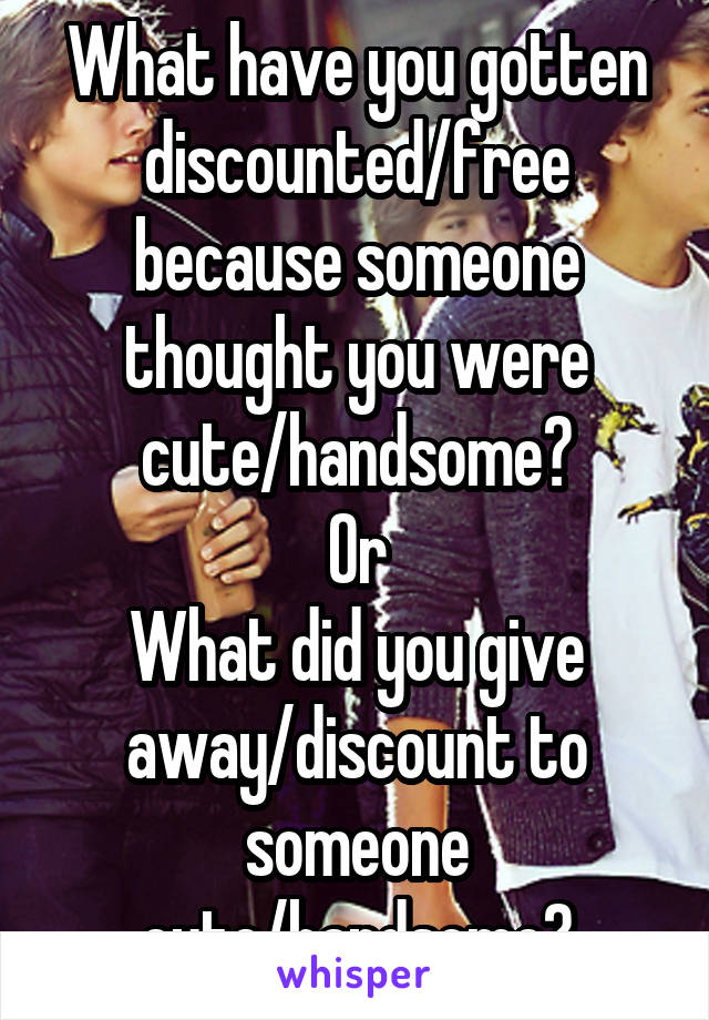 What have you gotten discounted/free because someone thought you were cute/handsome? Or What did you give away/discount to someone cute/handsome?