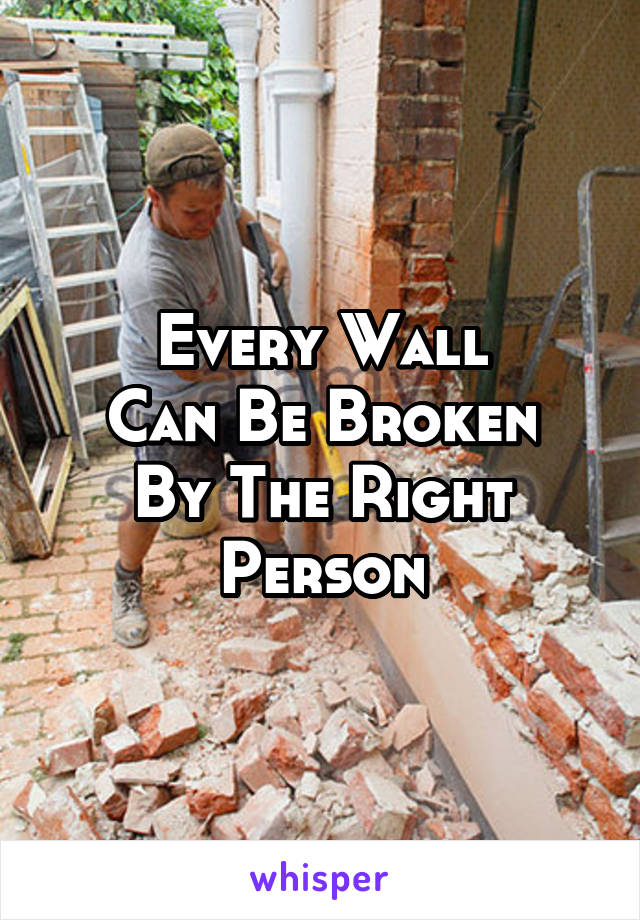 Every Wall Can Be Broken By The Right Person
