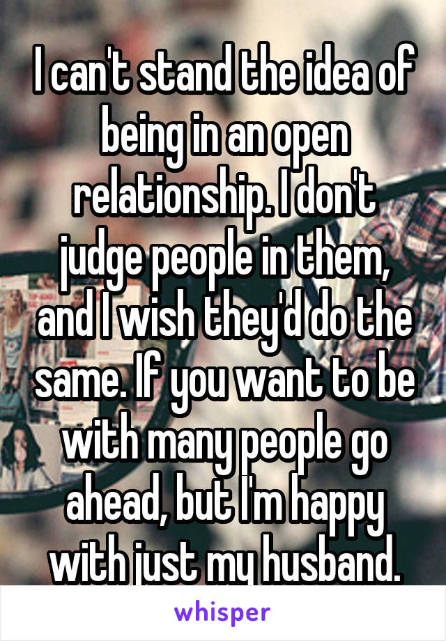 I can't stand the idea of being in an open relationship. I don't judge people in them, and I wish they'd do the same. If you want to be with many people go ahead, but I'm happy with just my husband.