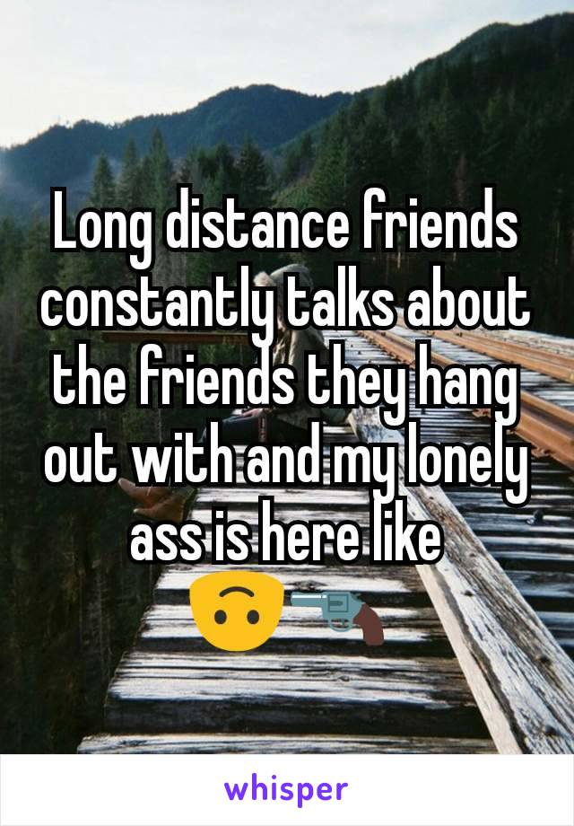 Long distance friends constantly talks about the friends they hang out with and my lonely ass is here like 🙃🔫