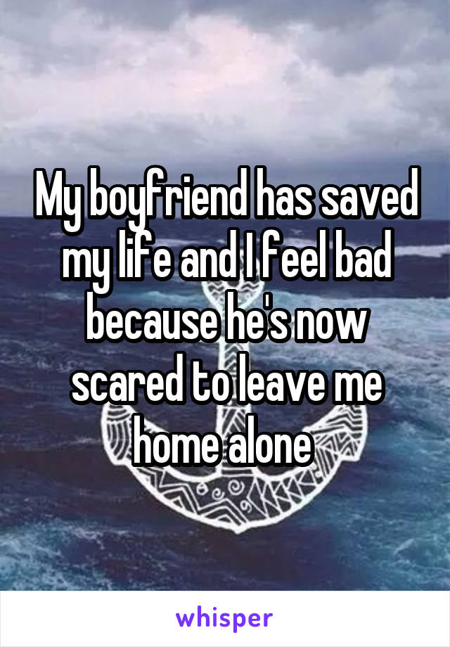 My boyfriend has saved my life and I feel bad because he's now scared to leave me home alone