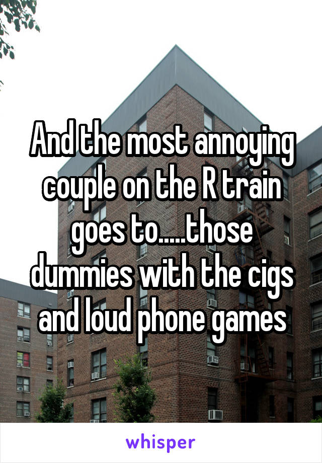 And the most annoying couple on the R train goes to.....those dummies with the cigs and loud phone games