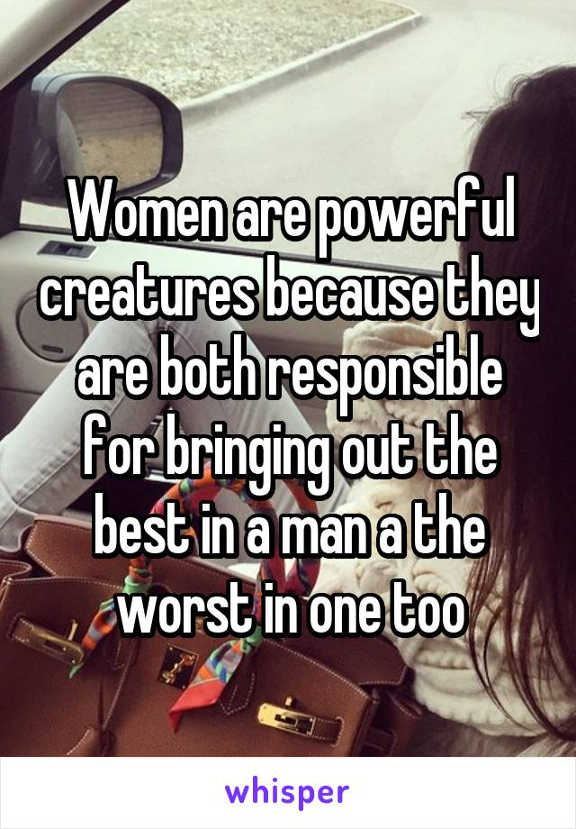 Women are powerful creatures because they are both responsible for bringing out the best in a man a the worst in one too