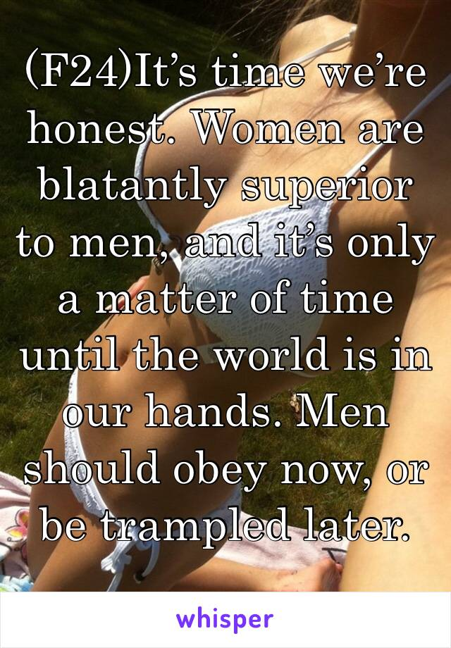 (F24)It's time we're honest. Women are blatantly superior to men, and it's only a matter of time until the world is in our hands. Men should obey now, or be trampled later.