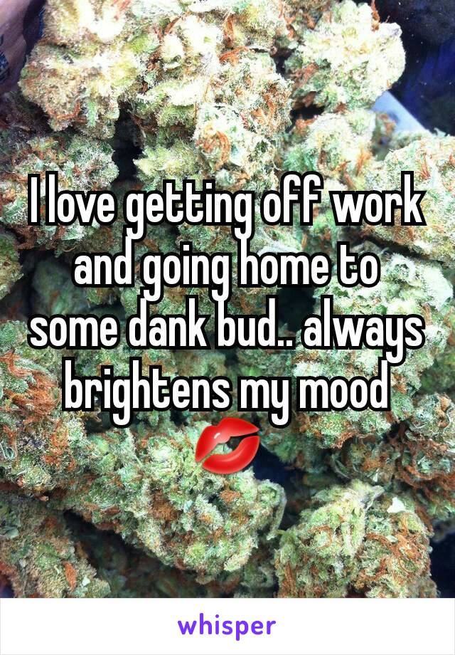 I love getting off work and going home to some dank bud.. always brightens my mood 💋