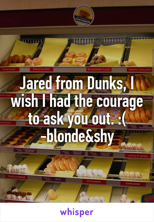 Jared from Dunks, I wish I had the courage to ask you out. :( -blonde&shy