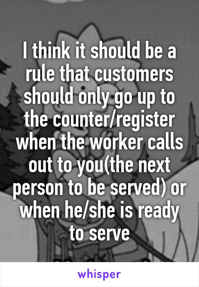 I think it should be a rule that customers should only go up to the counter/register when the worker calls out to you(the next person to be served) or when he/she is ready to serve