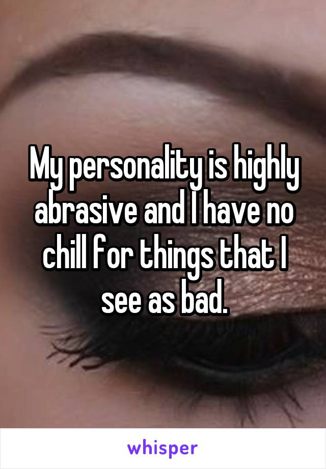 My personality is highly abrasive and I have no chill for things that I see as bad.