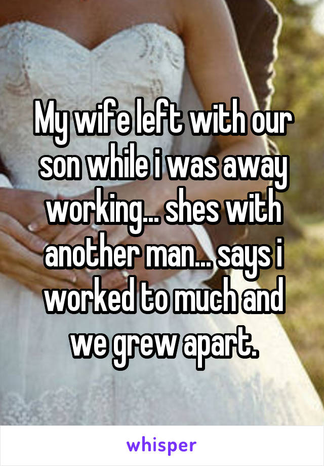 My wife left with our son while i was away working... shes with another man... says i worked to much and we grew apart.