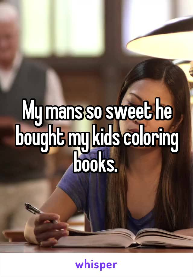 My mans so sweet he bought my kids coloring books.
