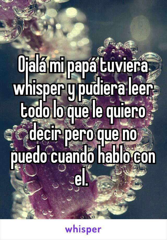 Ojalá mi papá tuviera whisper y pudiera leer todo lo que le quiero decir pero que no puedo cuando hablo con el.