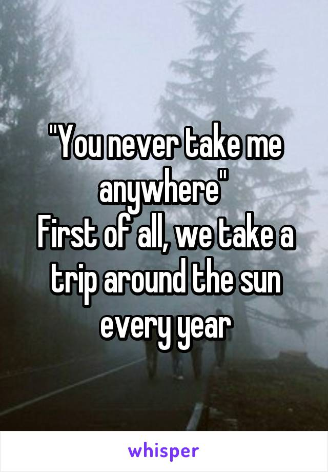"""""""You never take me anywhere""""  First of all, we take a trip around the sun every year"""