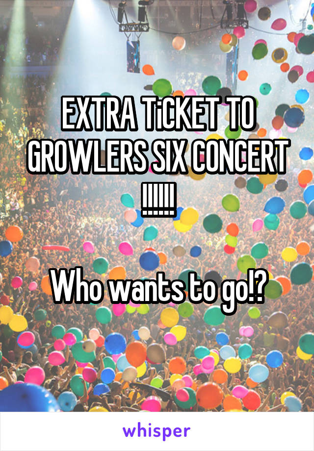 EXTRA TiCKET TO GROWLERS SIX CONCERT !!!!!!  Who wants to go!?