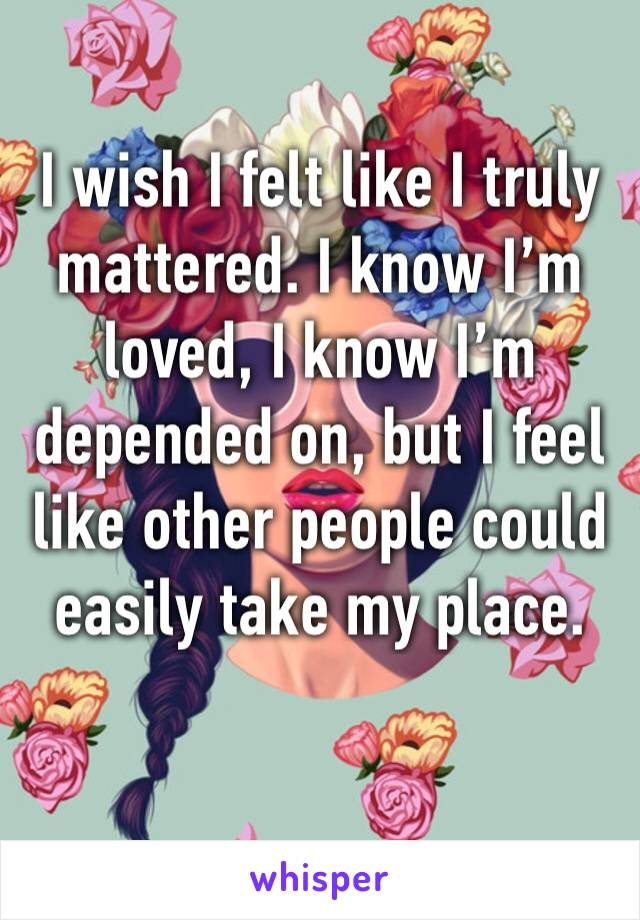 I wish I felt like I truly mattered. I know I'm loved, I know I'm depended on, but I feel like other people could easily take my place.
