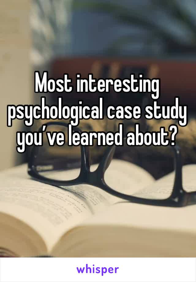 Most interesting psychological case study you've learned about?