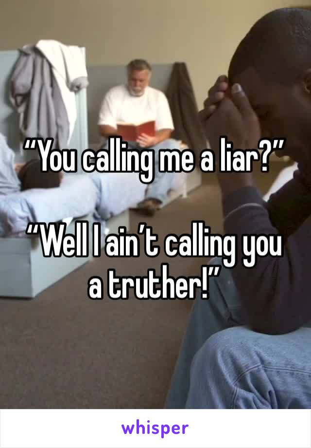 """""""You calling me a liar?""""  """"Well I ain't calling you a truther!"""""""