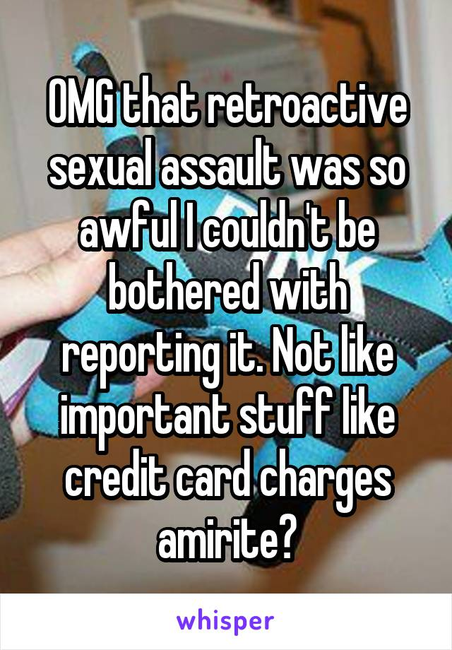 OMG that retroactive sexual assault was so awful I couldn't be bothered with reporting it. Not like important stuff like credit card charges amirite?