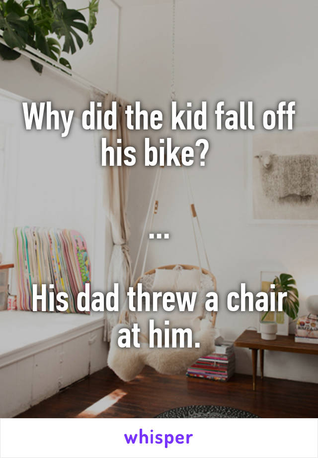 Why did the kid fall off his bike?   ...  His dad threw a chair at him.