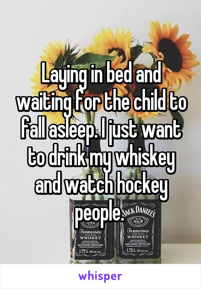 Laying in bed and waiting for the child to fall asleep. I just want to drink my whiskey and watch hockey people.