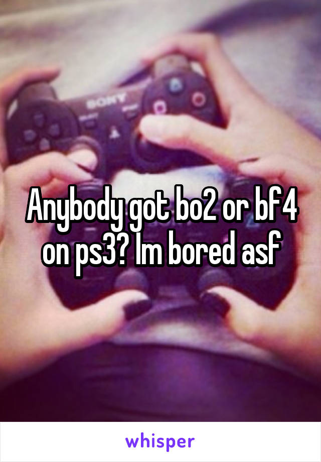 Anybody got bo2 or bf4 on ps3? Im bored asf