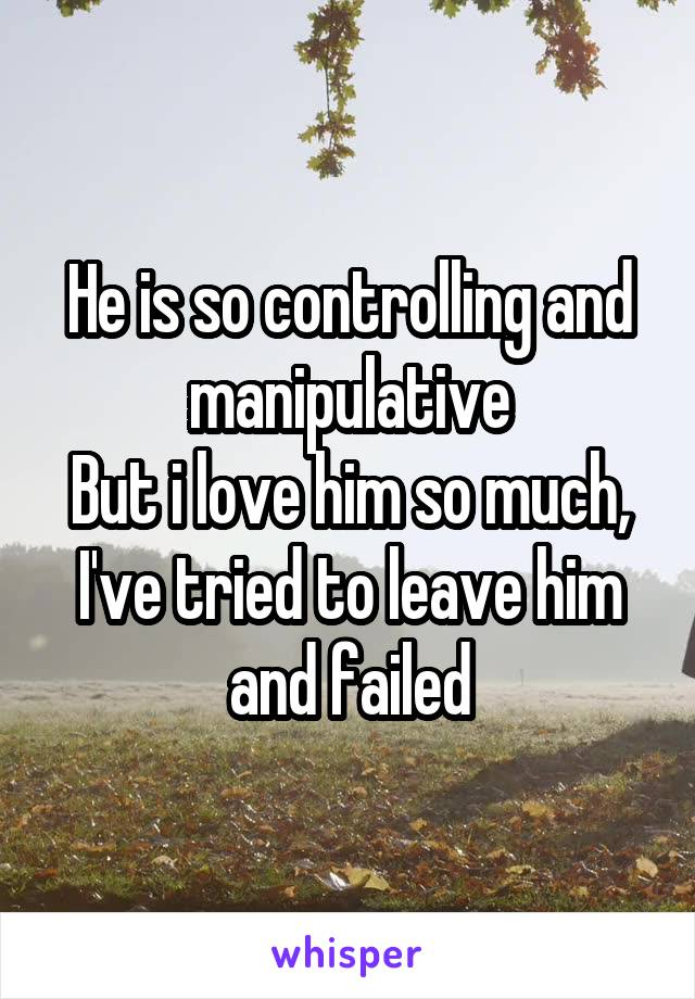 He is so controlling and manipulative But i love him so much, I've tried to leave him and failed