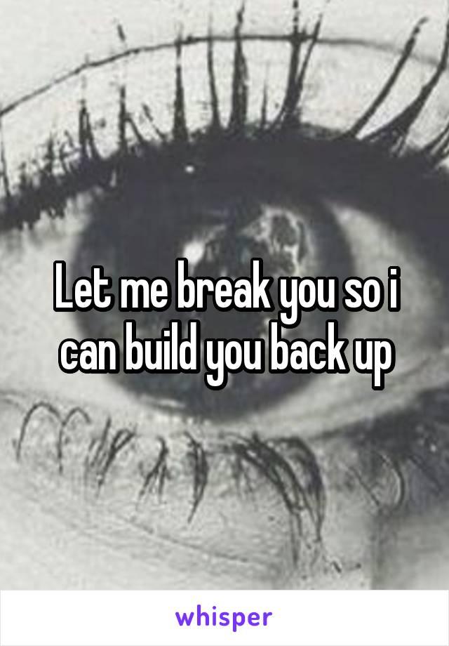 Let me break you so i can build you back up