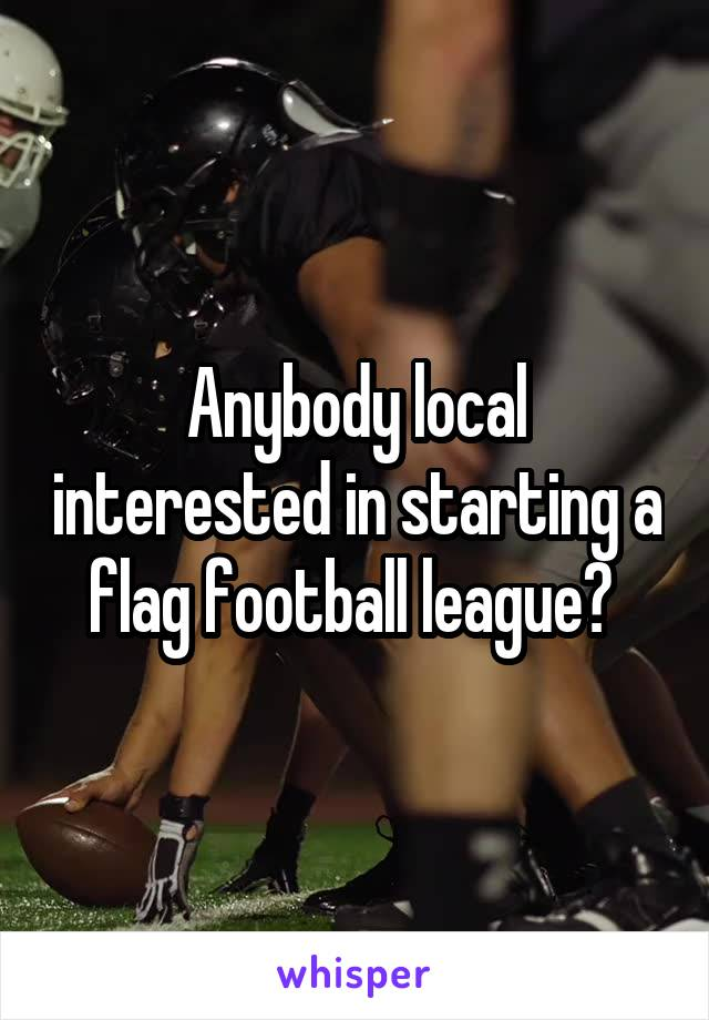 Anybody local interested in starting a flag football league?