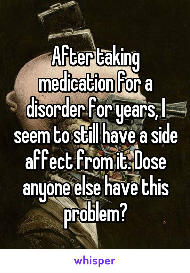 After taking medication for a disorder for years, I seem to still have a side affect from it. Dose anyone else have this problem?