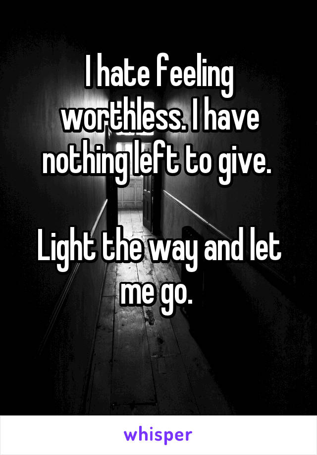 I hate feeling worthless. I have nothing left to give.   Light the way and let me go.