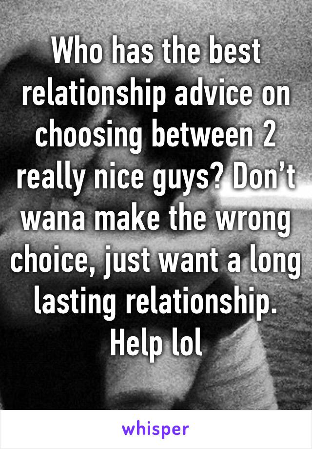 Who has the best relationship advice on choosing between 2 really nice guys? Don't wana make the wrong choice, just want a long lasting relationship. Help lol