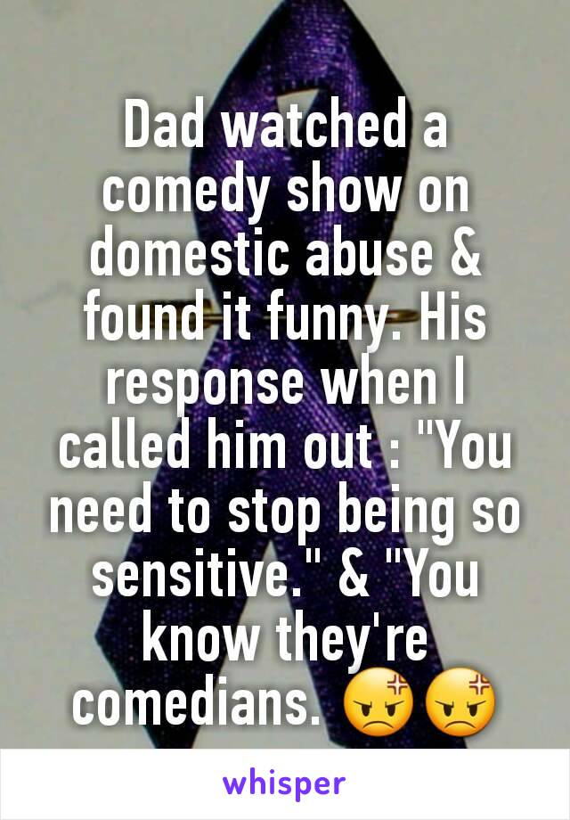 "Dad watched a comedy show on domestic abuse & found it funny. His response when I called him out : ""You need to stop being so sensitive."" & ""You know they're comedians. 😡😡"