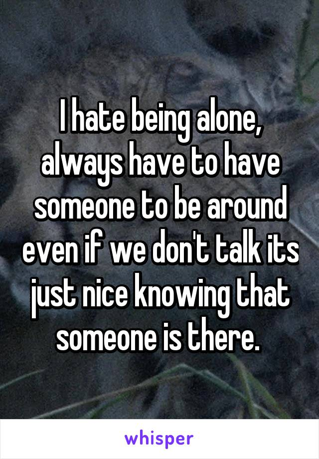 I hate being alone, always have to have someone to be around even if we don't talk its just nice knowing that someone is there.