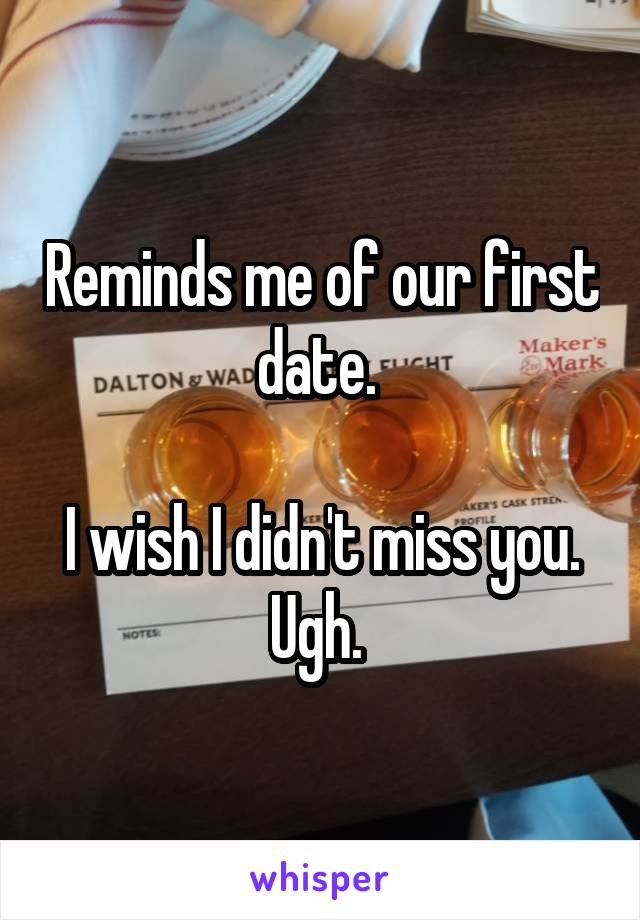 Reminds me of our first date.   I wish I didn't miss you. Ugh.