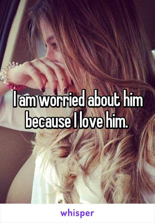 I am worried about him because I love him.