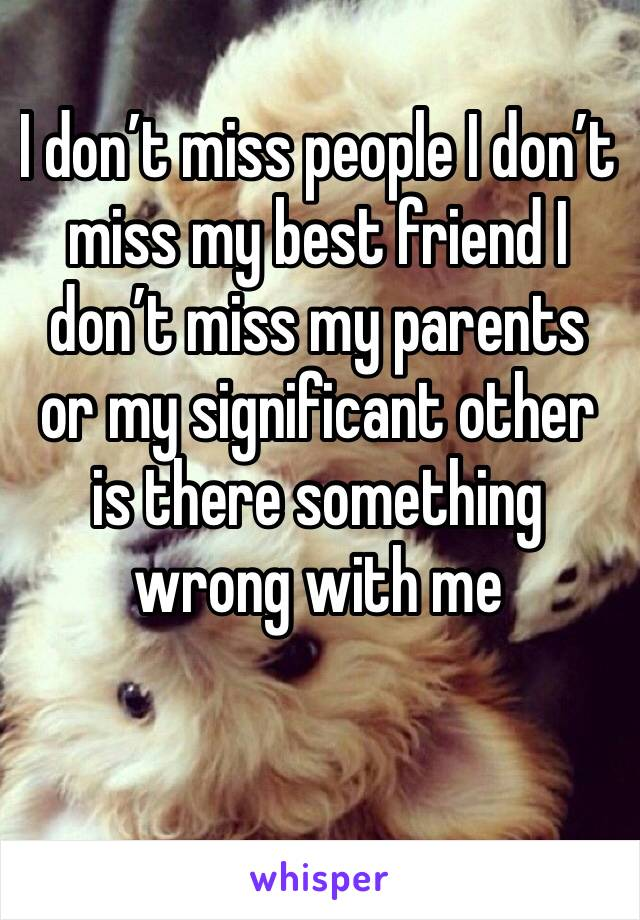 I don't miss people I don't miss my best friend I don't miss my parents or my significant other is there something wrong with me
